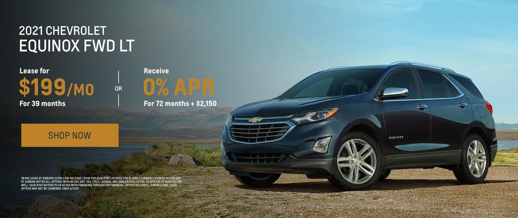 2021 CHEVROLET Equinox FWD LT $199/mo. for 39 mo. OR 0% APR for 72 mo. + $2,150 * 39 mo lease at $199/mo Ultra Low-Mileage Lease for Qualified Lessees. For eligible current lessees: $2,209 due at signing (after all offers) with $0 sec dep. Tax, title, license, and dealer fees extra. 0% APR for 72 months for well-qualified buyers plus $2,150 with financing through GM Financial. Offer excludes L. Finance and lease offers may not be combined. Ends 5/1/21/