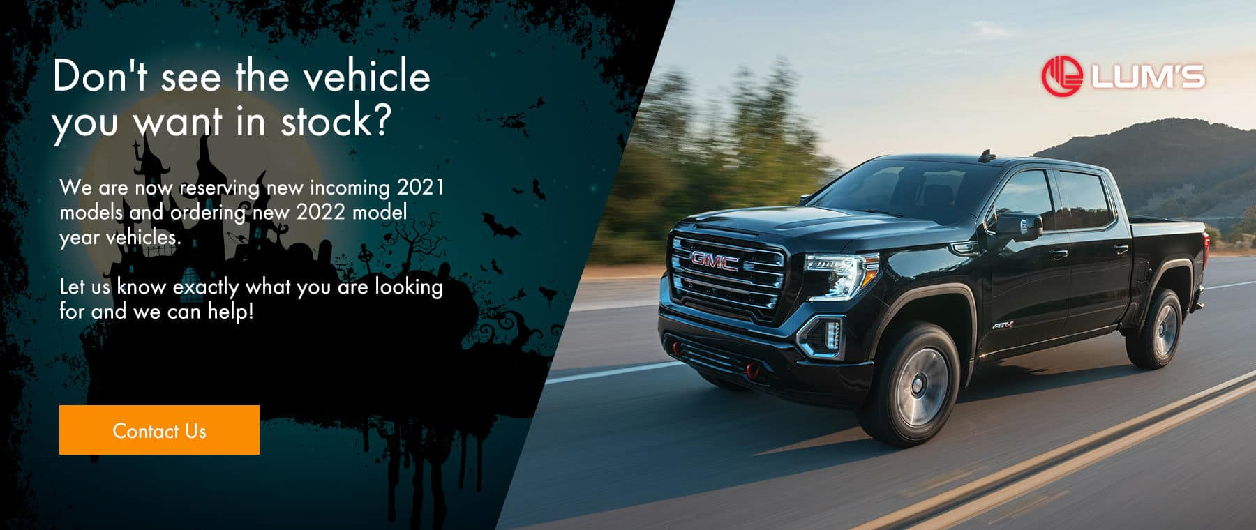 Don't see the vehicle you want in stock? We are now reserving new incoming 2021 models and ordering new 2022 model year vehicles. Let us know exactly what you are looking for and we can help!