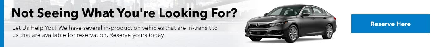 Let Us Help You! We have several in-production vehicles that are in-transit to us that are available for reservation. Reserve yours today!