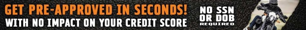 Get Approved for a Harley Loan in Seconds with no impact to your credit score.